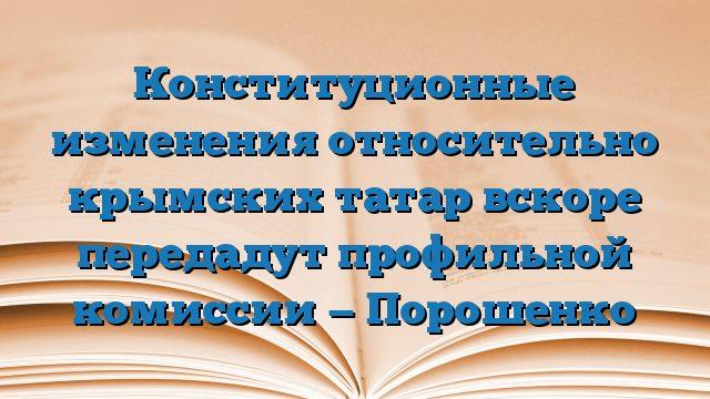 Конституционные изменения относительно крымских татар вскоре передадут профильной комиссии — Порошенко