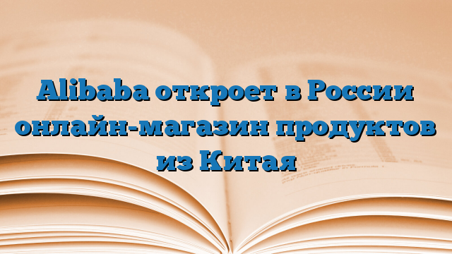 018b2f9b5702 Alibaba откроет в России онлайн-магазин продуктов из Китая — Оперативно!