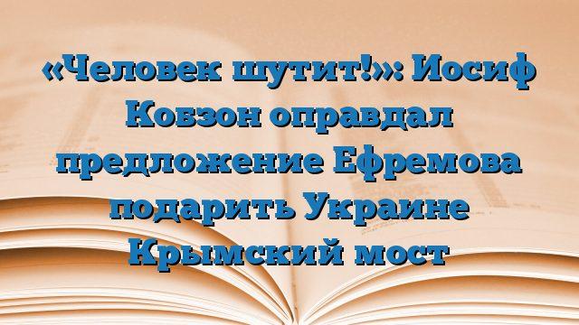 «Человек шутит!»: Иосиф Кобзон оправдал предложение Ефремова подарить Украине Крымский мост