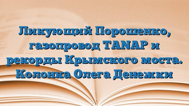 Ликующий Порошенко, газопровод TANAP и рекорды Крымского моста. Колонка Олега Денежки