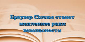Браузер Chrome станет медленнее ради безопасности