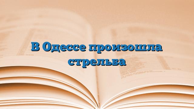 В Одессе произошла стрельба