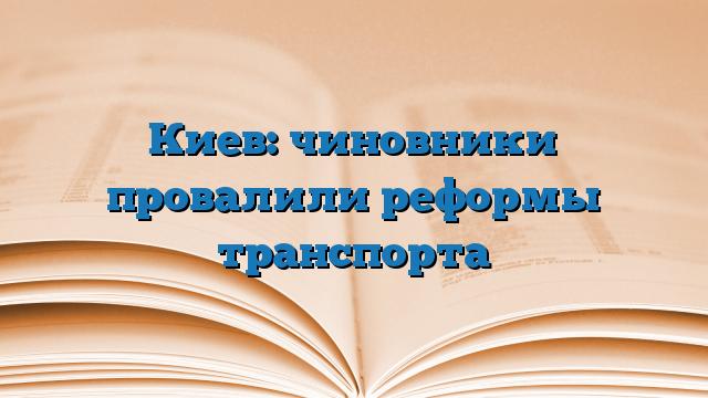 Киев: чиновники провалили реформы транспорта