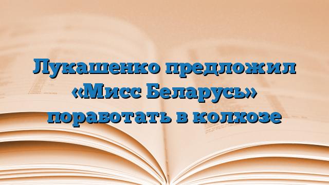 Лукашенко предложил «Мисс Беларусь» поработать в колхозе