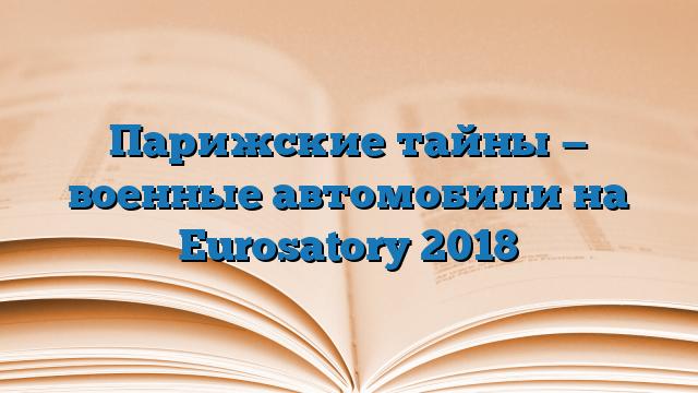 Парижские тайны — военные автомобили на Eurosatory 2018