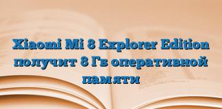 Xiaomi Mi 8 Explorer Edition получит 8 Гб оперативной памяти