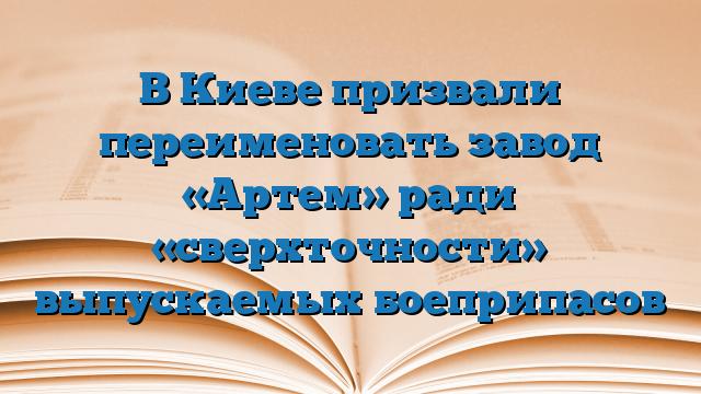 В Киеве призвали переименовать завод «Артем» ради «сверхточности» выпускаемых боеприпасов