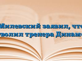 Милевский заявил, что уволил тренера Динамо