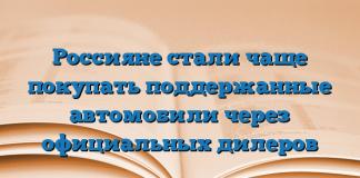 Россияне стали чаще покупать поддержанные автомобили через официальных дилеров