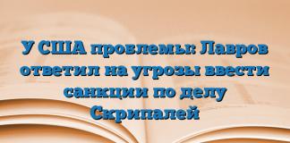 У США проблемы: Лавров ответил на угрозы ввести санкции по делу Скрипалей