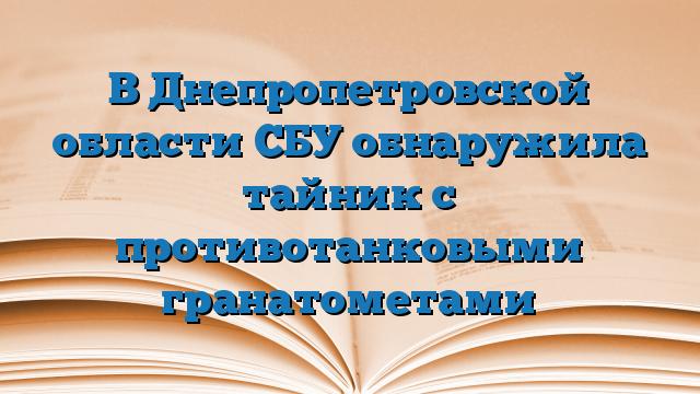 В Днепропетровской области СБУ обнаружила тайник с противотанковыми гранатометами