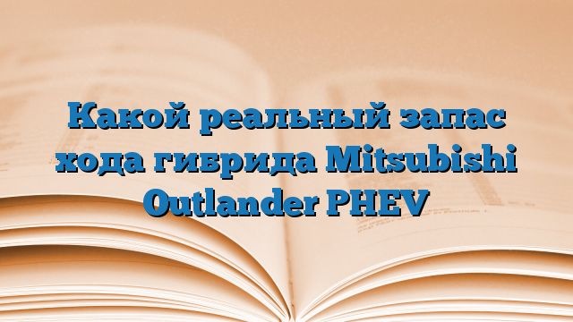 Какой реальный запас хода гибрида Mitsubishi Outlander PHEV