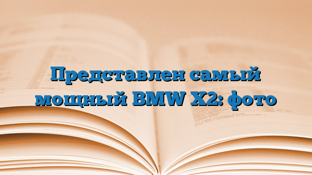 Представлен самый мощный BMW X2: фото
