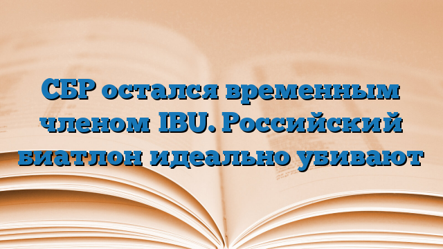 СБР остался временным членом IBU. Российский биатлон идеально убивают