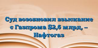 Суд возобновил взыскание с Газпрома $2,6 млрд, — Нафтогаз
