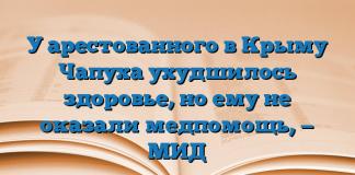 У арестованного в Крыму Чапуха ухудшилось здоровье, но ему не оказали медпомощь, — МИД
