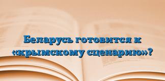Беларусь готовится к «крымскому сценарию»?