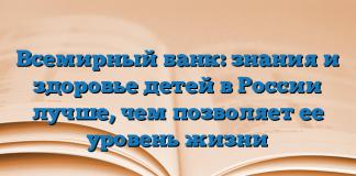 Всемирный банк: знания и здоровье детей в России лучше, чем позволяет ее уровень жизни