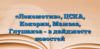 «Локомотив», ЦСКА, Кокорин, Мамаев, Глушаков – в дайджесте новостей