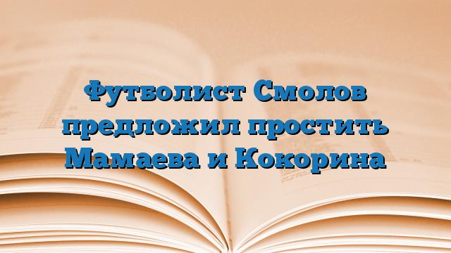 Футболист Смолов предложил простить Мамаева и Кокорина