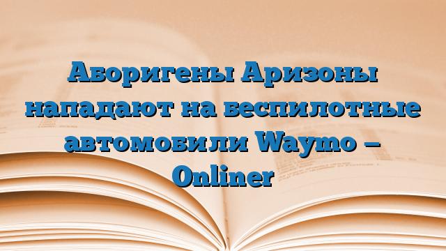 Аборигены Аризоны нападают на беспилотные автомобили Waymo — Onliner