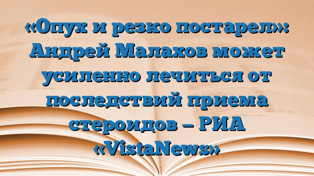 «Опух и резко постарел»: Андрей Малахов может усиленно лечиться от последствий приема стероидов — РИА «VistaNews»