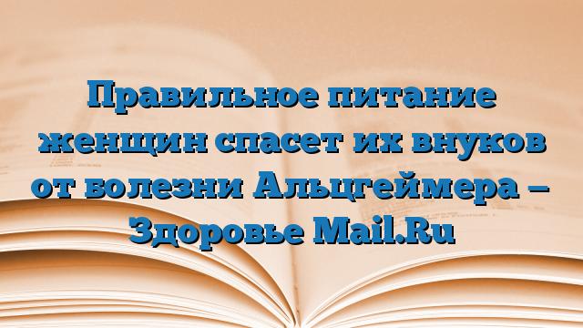 Правильное питание женщин спасет их внуков от болезни Альцгеймера — Здоровье Mail.Ru